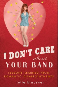 I Don't Care About Your Band: Lessons Learned from Indie Rockers, Trust Funders, Pornographers, Felons, Faux-Sensitive Hipsters, and Other Guys I've Dated - Julie Klausner