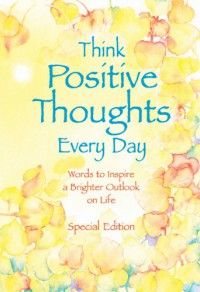 Think Positive Thoughts Every Day: Words to inspire a brighter outlook on life (Selp-Help) - Patricia Wayant
