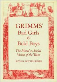Grimms' Bad Girls And Bold Boys: The Moral And Social Vision Of The Tales - Ruth B. Bottigheimer