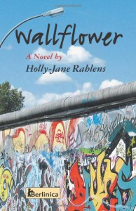 Wallflower: A Novel about  Berlin at the Time of the Fall of the Wall - Holly Jane Rahlens