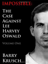 Impossible: The Case Against Lee Harvey Oswald; Volume One - Barry Krusch