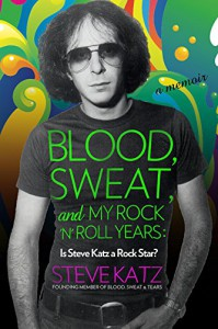 Blood, Sweat, and My Rock 'n' Roll Years: Is Steve Katz a Rock Star? - Steve Katz