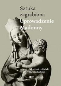 Sztuka zagrabiona. Uprowadzenie Madonny - Włodzimierz Kalicki, Monika Kuhnke