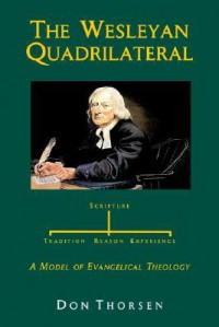 The Wesleyan Quadrilateral: Scripture, Tradition, Reason, & Experience as a Model of Evangelical Theology - Don Thorsen