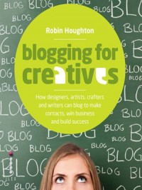Blogging for Creatives: How designers, artists, crafters and writers can blog to make contacts, win business and build success - Robin Houghton