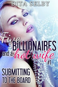Submitting to the Board: an alpha billionaire menage erotic romance (Five Billionaires and a Hotwife Book 1) - Dita Selby