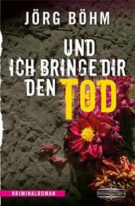 Und ich bringe dir den Tod: Kriminalroman - Jörg Böhm