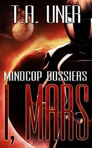 I, Mars (Mindcop Dossiers: Book 2) - T.A. Uner