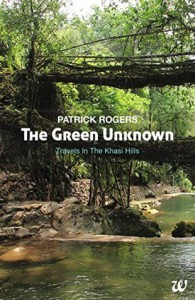 The Green Unknown: Travels in the Khasi Hills - Patrick Rogers