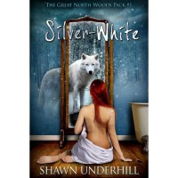 Silver-White (The Great North Woods Pack, #1) - Shawn Underhill