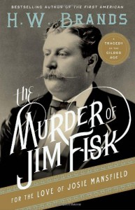 The Murder of Jim Fisk for the Love of Josie Mansfield: A Tragedy of the Gilded Age - H.W. Brands