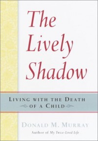 The Lively Shadow: Living with the Death of a Child - Donald M. Murray