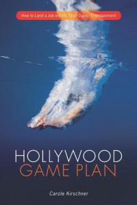 Hollywood Game Plan: How to Land a Job in Film, TV and Digital Entertainment - Carole M. Kirschner