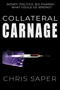 Collateral Carnage: Money. Politics. Big Pharma. What could go wrong? - Chris Saper