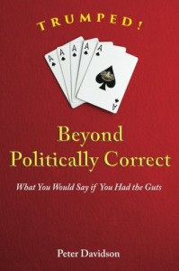 TRUMPED! Beyond Politically Correct: What You Would Say if You Had the Guts - Peter Davidson