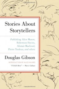 Stories about Storytellers: Publishing Alice Munro, Robertson Davies, Alistair MacLeod, Pierre Trudeau, and Others - Douglas Gibson, Alice Munro