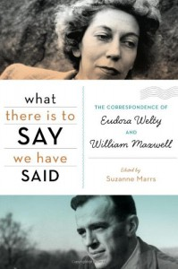 What There Is to Say We Have Said: The Correspondence of Eudora Welty and William Maxwell - Suzanne Marrs
