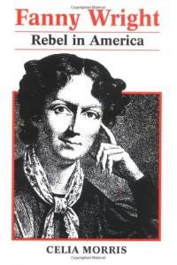 Fanny Wright: Rebel in America - Celia Morris Eckhardt