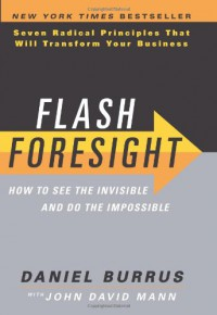 Flash Foresight: How to See the Invisible and Do the Impossible: Seven Radical Principles That Will Transform Your Business - Daniel Burrus, John David Mann