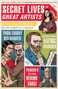 Secret Lives of Great Artists: What Your Teachers Never Told You about Master Painters and Sculptors - Elizabeth Lunday