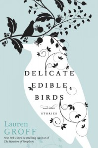 Delicate Edible Birds and Other Stories - Lauren Groff