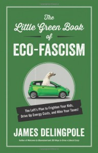The Little Green Book of Eco-Fascism: The Left�s Plan to Frighten Your Kids, Drive Up Energy Costs, and Hike Your Taxes! - James Delingpole