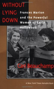 Without Lying Down: Frances Marion and the Powerful Women of Early Hollywood - Cari Beauchamp