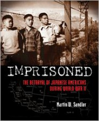 Imprisoned: The Betrayal of Japanese Americans during World War II - Martin W. Sandler