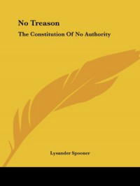 No Treason: The Constitution Of No Authority - Lysander Spooner