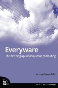 Everyware: The Dawning Age of Ubiquitous Computing - Adam Greenfield