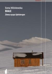 Białe. Zimna wyspa Spitsbergen - Ilona Wiśniewska