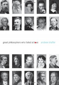 Great Philosophers Who Failed at Love - Andrew Shaffer