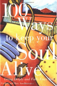 100 Ways to Keep Your Soul Alive: Living Deeply and Fully Every Day - Frederic Brussat, Mary Ann Brussat