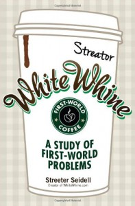 White Whine: A Study of First-World Problems - Streeter Seidell