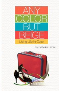 Any Color But Beige: Living Life in Color - Catherine LaRose