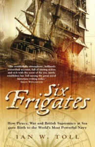 Six Frigates: How Piracy, War and British Supremacy at Sea Gave Birth to the World's Most Powerful Navy - Ian W. Toll