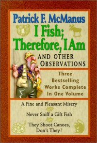 I Fish; Therefore, I Am: And Other Observations; Three Bestselling Works Complete in One Volume; A Fine and Pleasant Misery, Never Sniff a Gift Fish, They Shoot Canoes, Don't They? - Patrick F. McManus