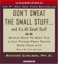 Don't Sweat the Small Stuff ... and it's all small stuff: Simple Ways to Keep the Little Things from Taking Over Your Life - Richard Carlson