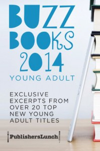 Buzz Books 2014: Young Adult: Exclusive Excerpts From Over 20 Top New Titles -