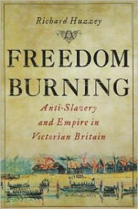 Freedom Burning: Anti-Slavery and Empire in Victorian Britain - Richard Huzzey