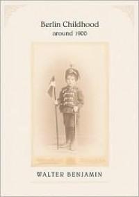 Berlin Childhood around 1900 - Walter Benjamin, Howard Eiland