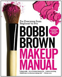 Bobbi Brown Makeup Manual: For Everyone from Beginner to Pro - Bobbi Brown