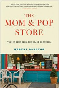 The Mom and Pop Store: True Stories from the Heart of America - Robert Spector