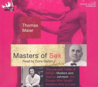 Masters of Sex: The Life and Times of William Masters and Virginia Johnson, the Couple Who Taught America How to Love - Thomas Maier