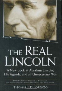 The Real Lincoln: A New Look at  Abraham Lincoln, His Agenda, and an Unnecessary War - Thomas J. DiLorenzo