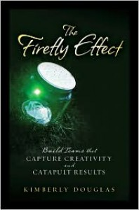 The Firefly Effect: Build Teams That Capture Creativity and Catapult Results - Kimberly Douglas