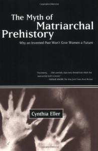 The Myth of Matriarchal Prehistory: Why an Invented Past Will Not Give Women a Future - Cynthia Eller