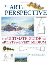 The Art of Perspective: The Ultimate Guide for Artists in Every Medium - Philip W. Metzger