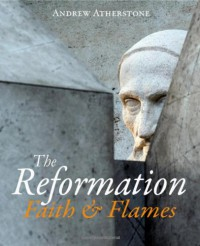 The Reformation: Faith & Flames - Andrew Atherstone