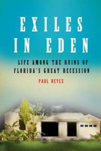 Exiles in Eden: Life Among the Ruins of Florida's Great Recession - Paul Reyes